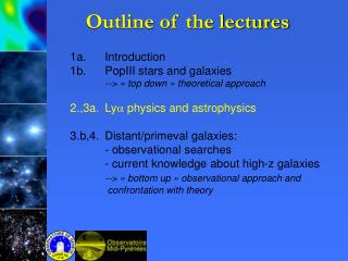 1a.		Introduction 1b.		PopIII stars and galaxies 	--> « top down » theoretical approach