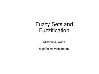 Fuzzy Sets and Fuzzification Michael J. Watts mike.watts.nz