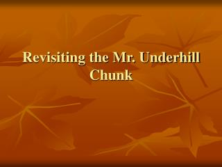 Revisiting the Mr. Underhill Chunk