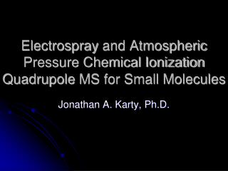 Electrospray  and Atmospheric Pressure Chemical Ionization  Quadrupole  MS for Small Molecules