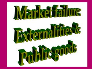 Market failure: Externalities & Public goods
