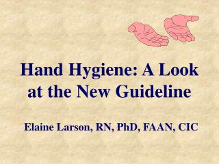 Hand Hygiene: A Look at the New Guideline Elaine Larson, RN, PhD, FAAN, CIC