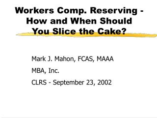 Workers Comp. Reserving -  How and When Should  You Slice the Cake?