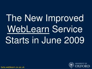 The New Improved  WebLearn  Service Starts in June 2009