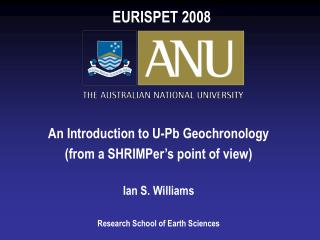 An Introduction to U-Pb Geochronology (from a SHRIMPer's point of view) Ian S. Williams