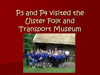 P3 and P4 visited the  Ulster Folk and Transport Museum