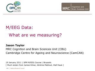 M/EEG Data: What are we measuring? Jason Taylor MRC Cognition and Brain Sciences Unit (CBU) Cambridge Centre for Agei
