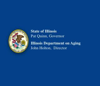 State of Illinois Pat Quinn, Governor Illinois Department on Aging John Holton,  Director