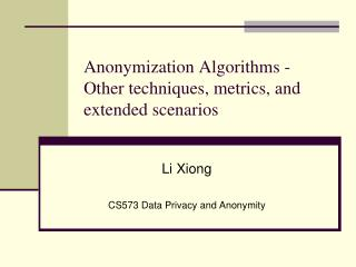 Anonymization Algorithms -  Other techniques, metrics, and extended scenarios