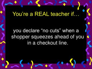 You're a REAL teacher if…