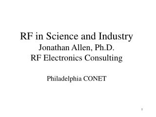 RF in Science and Industry Jonathan Allen, Ph.D. RF Electronics Consulting Philadelphia CONET