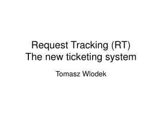 Request Tracking (RT) The new ticketing system