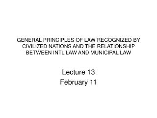 GENERAL PRINCIPLES OF LAW RECOGNIZED BY CIVILIZED NATIONS AND THE RELATIONSHIP BETWEEN INTL LAW AND MUNICIPAL LAW