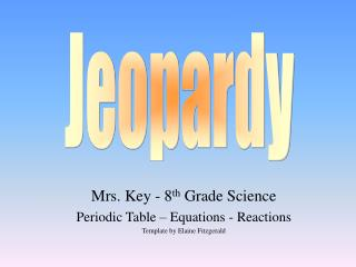 Mrs. Key - 8 th Grade Science Periodic Table – Equations - Reactions Template by Elaine Fitzgerald