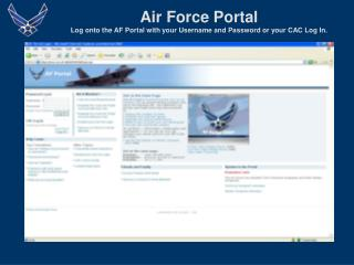 Air Force Portal Log onto the AF Portal with your Username and Password or your CAC Log In.