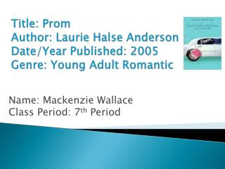 Title: Prom Author: Laurie  Halse  Anderson Date/Year Published: 2005 Genre: Young Adult Romantic