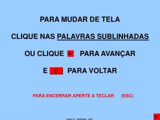PARA MUDAR DE TELA CLIQUE NAS  PALAVRAS SUBLINHADAS OU CLIQUE        PARA AVANÇAR E          PARA VOLTAR