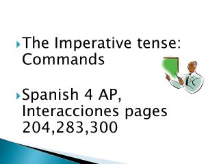 The Imperative tense: Commands Spanish 4 AP,  Interacciones  pages 204,283,300