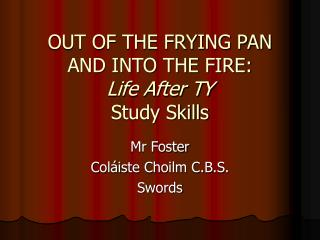OUT OF THE FRYING PAN AND INTO THE FIRE: Life After TY Study Skills