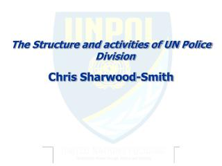 The Structure and activities of UN Police Division Chris  Sharwood -Smith