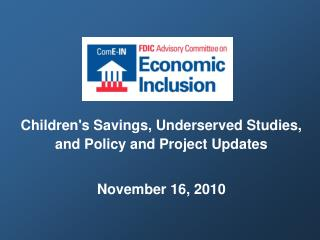 Children's Savings, Underserved Studies, and Policy and Project Updates November 16, 2010