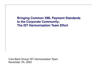 Bringing Common XML Payment Standards to the Corporate Community: The IST Harmonisation Team Effort