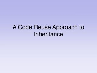 A Code Reuse Approach to Inheritance