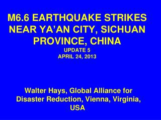 M6.6 EARTHQUAKE STRIKES NEAR YA'AN CITY, SICHUAN PROVINCE, CHINA UPDATE 5 APRIL 24, 2013