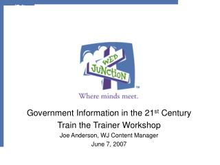 Government Information in the 21 st  Century Train the Trainer Workshop