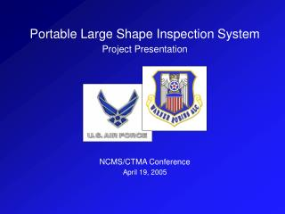 Portable Large Shape Inspection System  Project Presentation NCMS/CTMA Conference April 19, 2005