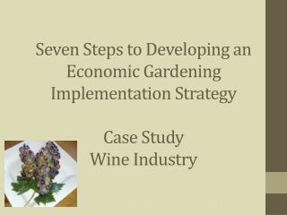 Seven Steps to Developing an Economic Gardening Implementation Strategy Case Study Wine Industry