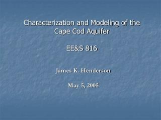 Characterization and Modeling of the Cape Cod Aquifer EE&S 816
