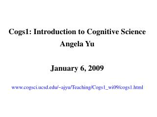 Cogs1: Introduction to Cognitive Science Angela Yu January 6, 2009