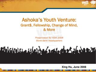 Ashoka's Youth Venture: Grant$, Fellowship, Change of Mind,  & More Presentation for YOH! 2008