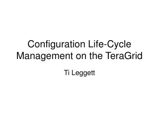Configuration Life-Cycle Management on the TeraGrid