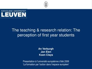 The teaching & research relation: The perception of first year students  An Verburgh Jan Elen Koen Clays
