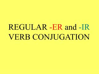 REGULAR  -ER  and  -IR  VERB CONJUGATION