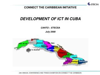 CONNECT THE CARIBBEAN INITIATIVE DEVELOPMENT OF ICT IN CUBA CANTO – ETECSA July 2008