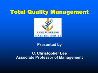 Total Quality Management  Presented by C. Christopher Lee Associate Professor of Management