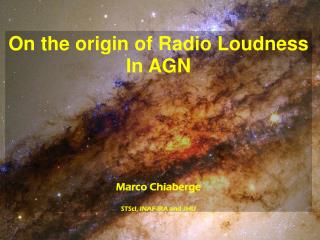 On the origin of Radio Loudness In AGN Marco Chiaberge STScI , INAF-IRA and JHU