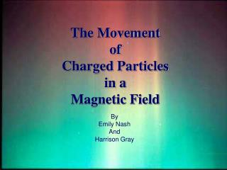 The Movement  of Charged Particles in a Magnetic Field