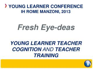 Fresh Eye-deas YOUNG LEARNER TEACHER COGNITION  AND  TEACHER TRAINING