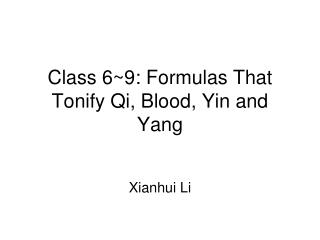 Class 6~9:  Formulas That Tonify Qi, Blood, Yin and Yang