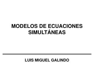 MODELOS DE ECUACIONES SIMULTÁNEAS LUIS MIGUEL GALINDO