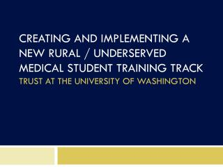 CREATING AND IMPLEMENTING A NEW RURAL / UNDERSERVED  MEDICAL STUDENT TRAINING TRACK TRUST AT THE UNIVERSITY OF WASHINGTO