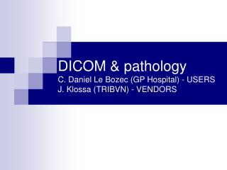 DICOM & pathology C. Daniel Le Bozec (GP Hospital) - USERS  J. Klossa (TRIBVN) - VENDORS