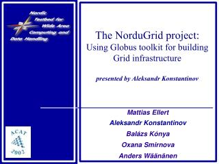 The NorduGrid project: Using Globus toolkit for building Grid infrastructure  presented by Aleksandr Konstantinov