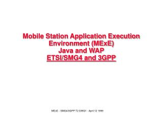 Mobile Station Application Execution Environment (MExE)  Java and WAP ETSI/SMG4 and 3GPP