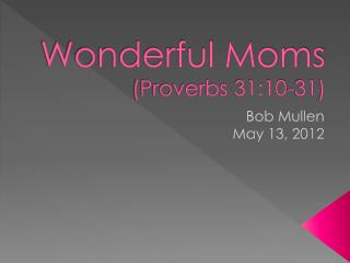 Wonderful Moms (Proverbs 31:10-31)
