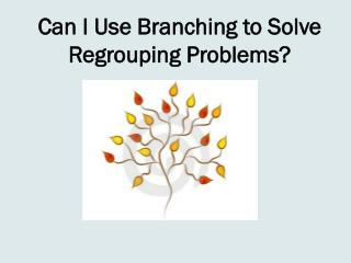 Can I Use Branching to Solve Regrouping Problems?